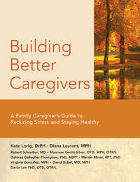 Building Better Caregivers: A Caregiver s Guide to Reducing Stress and Staying Healthy (PB)