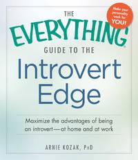 Everything Guide to the Introvert Edge, The: Maximize the Advantages of Being an Introvert--at Home and At Work