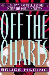 OFF THE CHARTS: Ruthless Days and Reckless Nights Inside the Music Industry