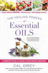 HEALING POWERS OF ESSENTIAL OILS: A Complete Guide To Nature^s Most Magical Medicine