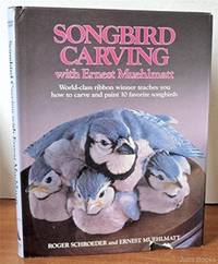 Songbird Carving with Ernest Muehlmatt: Worldclass Ribbon Winner Teaches You How to Carve and Paint 10 Favorite Songbirds