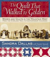 The Quilt That Walked to Golden: Women and Quilts in the Mountain West From the Overland Trail to...