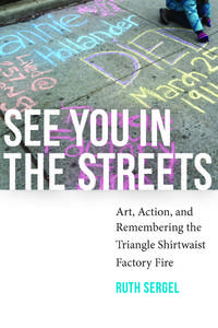 See You in the Streets: Art, Action, and Remembering the Triangle Shirtwaist Factory Fire (Humanities and Public Life) by Ruth Sergel - Paperback - June 2016 - from Bokonon Books and Biblio.com