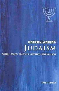 Understanding Judaism: Origins*Beliefs*Practices*Holy Texts*Sacred Places