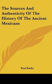 The Sources and Authenticity Of the History Of the Ancient Mexicans