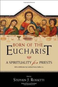 Born of the Eucharist:  A Spirituality for Priests, with a Reflection by Cardinal Avery Dulles, S.J.