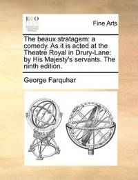 image of The beaux stratagem: a comedy. As it is acted at the Theatre Royal in Drury-Lane: by His Majesty's servants. The ninth edition