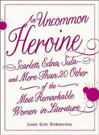 Uncommon Heroine, An: Scarlett, Edna, Sula and More Than 20 Other of the Most Remarkable Women in Literature