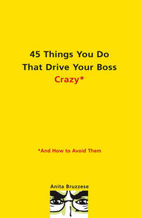 45 Things You Do That Drive Your Boss Crazy--And How to Avoid Them