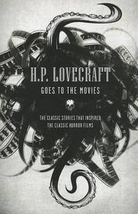 H.P. Lovecraft Goes to the Movies: The Classic Stories That Inspired the Classic Horror Films