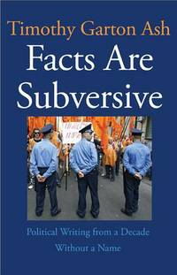 FACTS ARE SUBVERSIVE: Political Writing from a Decade Without a Name