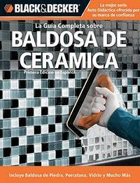 La Guia Completa sobre Baldosa de Ceramica: Incluye Baldosa de Piedra, Porcelana, Vidrio y Mucho...