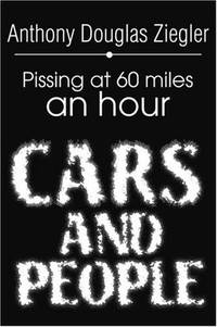 CARS AND PEOPLE Pissing at 60 Miles an Hour by  Anthony Douglas Ziegler - Paperback - Signed - from Billthebookguy.com (SKU: 18387)