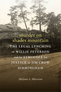 MURDER ON SHADES MOUNTAIN : The Legal Lynching of Willie Peterson and the Struggle for Justice in Jim Crow Birmingham