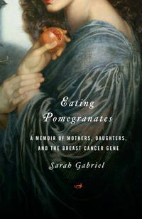 Eating Pomegranates: A Memoir of Mothers, Daughters,and the Breast Cancer Gene