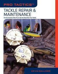Pro Tactics?: Tackle Repair & Maintenance: Use the Secrets of the Pros to Get the Most from...