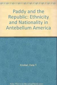 PADDY AND THE REPUBLIC - ETHNICITY AND NATIONALITY IN ANTEBELLUM AMERICA