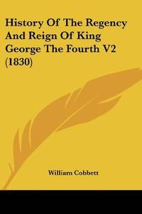 image of History Of The Regency And Reign Of King George The Fourth V2 (1830)