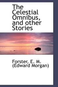The Celestial Omnibus, and other Stories by Forster E. M. (Edward Morgan) - Paperback - 2009-05-20 - from Ergodebooks (SKU: SONG1110344171)