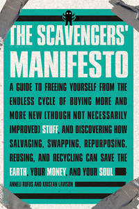 SCAVENGERS MANIFESTO: A Guide To Freeing Yourself From The Endless Cycle Of Buying More & More New (Though Not Necessarily Improved) Stuff & Discovering How Salvaging, Swapping, Repurposing, Reusing & Recycling Can Save The Earth, Your Money & Your Soul