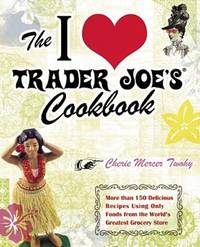 The I Love Trader Joe's Cookbook: 150 Delicious Recipes Using Only Foods from the World's...