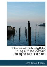A Revision Of the Treaty, Being a Sequel To the Economic Consequences Of the Peace