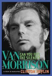 Van Morrison: Can You Feel the Silence? - A New Biography