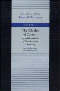 The Calculus of Consent: Logical Foundations of Constitutional Democracy  (The Collected Works of...