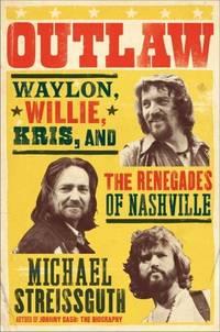 Outlaw: Waylon, Willie, Kris,and The Renegades Of Nashville