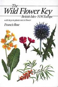 The Wild Flower Key: A Guide to Identification in the Field, with And Without Flowers: British Isles and North West Europe