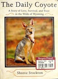 The Daily Coyote: A Story of Love, Survival, and Trust in the Wilds of Wyoming Stockton, Shreve