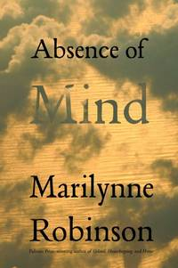 Absence of Mind: The Dispelling of Inwardness from the Modern Myth of the Self (The Terry Lectures Series) by  Marilynne Robinson - Hardcover - 2nd Edition  - 2010 - from Judd Books (SKU: p10572)
