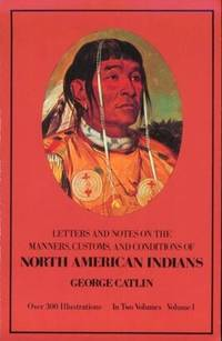 Letters and Notes on the Manners, Customs and Conditions  of North American Indians. With an Introduction by Marjorie Halpin and over 250 Photographic Reproductions of Paintings in the Catlin Collection of the United States National Museum