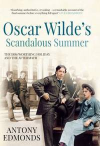 Oscar Wilde's Scandalous Summer: THE 1894 WORTHING HOLIDAY AND THE AFTERMATH.