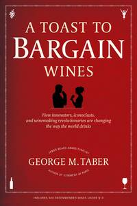 A Toast to Bargain Wines: How Innovators, Iconoclasts, and Winemaking Revolutionaries Are...