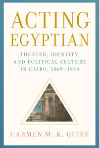 Acting Egyptian: Theater, Identity, and Political Culture in Cairo, 1869 1930 (HC)