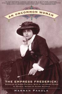 An Uncommon Woman: Empress Frederick, Daughter of Queen Victoria, Wife of the Crown Prince of...