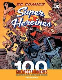 DC Comics Super Heroines: 100 Greatest Moments: Highlights from the History of the World's...
