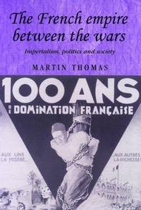 The French Empire Between the Wars: Imperialism, Politics and Society (Studies in Imperialism) by Martin Thomas - Hardcover - 2005-06-11 - from Ergodebooks (SKU: SONG0719065186)