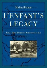L'Enfant's Legacy: Public Open Spaces in Washington, D.C. (Creating the North American...