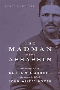 The Madman and the Assassin: The Strange Life of Boston Corbett, the Man Who Killed John Wilkes...