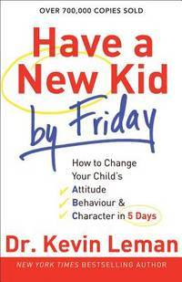 Have a New Kid by Friday: How to Change Your Child's Attitude, Behavior & Character in 5...