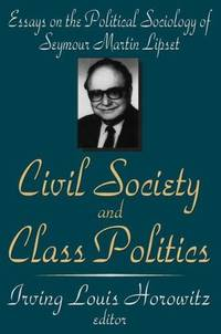 CIVIL SOCIETY AND CLASS POLITICS. Essays On The Political Sociology Of Seymour Martin Lipset. by  Irving Louis (edited by) Horowitz - Paperback - 2004 - from PASCALE'S BOOKS and Biblio.com