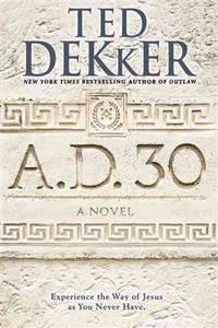A.D. 30: A Novel Dekker, Ted