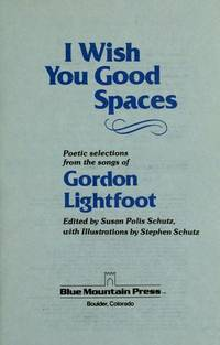 I Wish You Good Spaces:  Poetic Selections from the Songs of Gordon  Lightfoot.