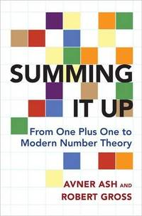 Summing It Up: From One Plus One to Modern Number Theory by Avner Ash and Robert Gross - 2016