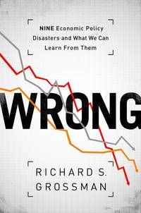 Wrong: Nine Economic Policy Disasters and What We Can Learn from Them by  Richard S Grossman - 1st - 2013 - from Abacus Bookshop and Biblio.com