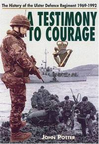 A Testimony to Courage  The Regimental History of the Ulster Defence  Regiment