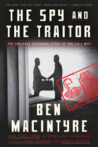 THE SPY AND THE TRAITOR The Greatest Espionage Story of the Cold War by MacIntyre, Ben - 2018