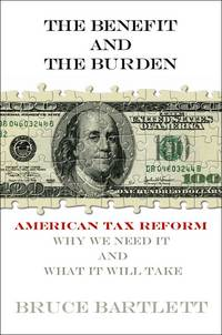 The Benefit and the Burden: Tax Reform: Why We Need it and What it Will Take